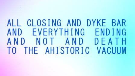 Richard John Jones, All Closing And Dyke Bar And Everything Ending And Not And Death To The Ahistoric Vacuum (2015).